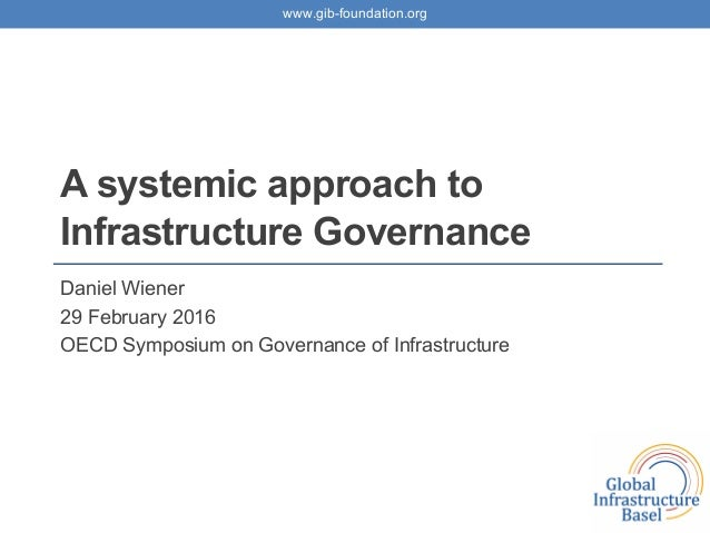 www.gib-foundation.org A systemic approach to Infrastructure Governance Daniel Wiener 29 February 2016 OECD Symposium on G...