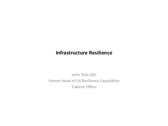 Infrastructure Resilience John Tesh CBE Former Head of UK Resilience Capabilities Cabinet Office