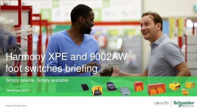 Harmony XPE and 9002AW foot switches briefing Property of Schneider Electric Simply reliable. Simply available. December 2...