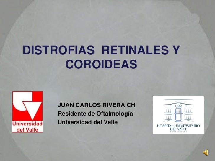 DISTROFIAS RETINALES Y       COROIDEAS       JUAN CARLOS RIVERA CH     Residente de Oftalmología     Universidad del Valle