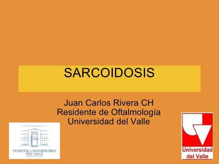 SARCOIDOSIS Juan Carlos Rivera CH Residente de Oftalmología Universidad del Valle