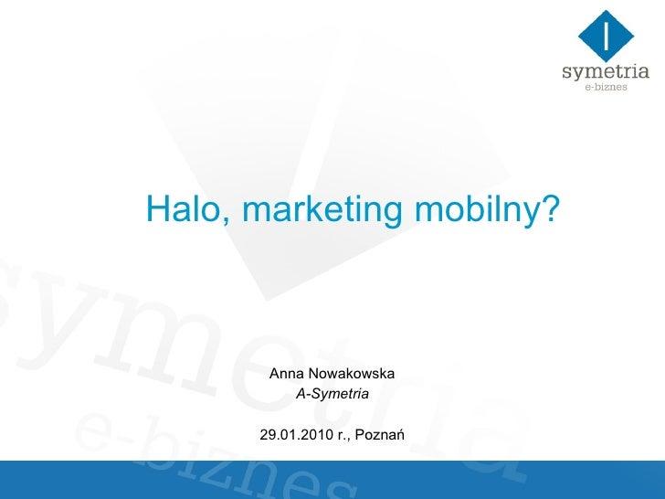 Halo, marketing mobilny?   Anna Nowakowska A-Symetria 29.01.2010 r., Poznań