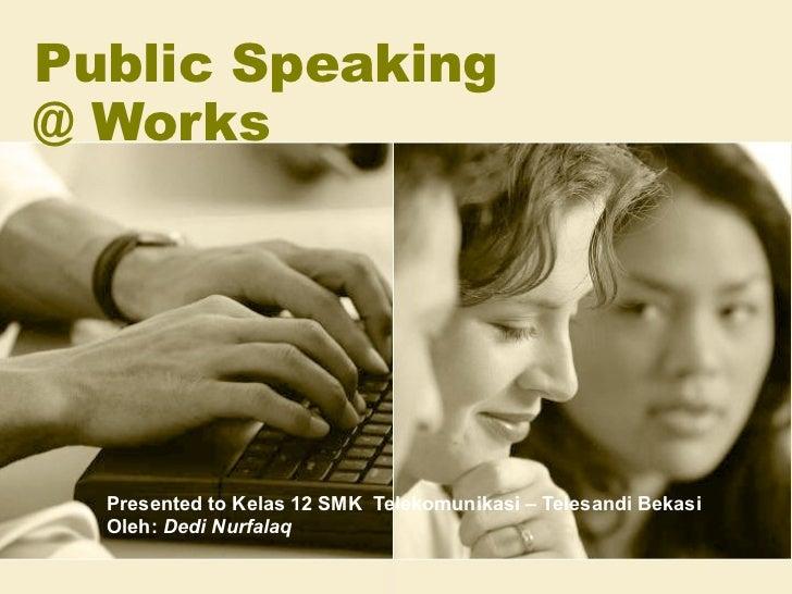 Public Speaking  @ Works Presented to Kelas 12 SMK  Telekomunikasi – Telesandi Bekasi Oleh:  Dedi Nurfalaq