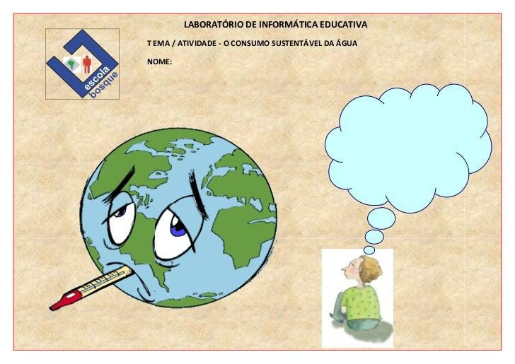 LABORATÓRIO DE INFORMÁTICA EDUCATIVAT EMA / ATIVIDADE - O CONSUMO SUSTENTÁVEL DA ÁGUANOME: