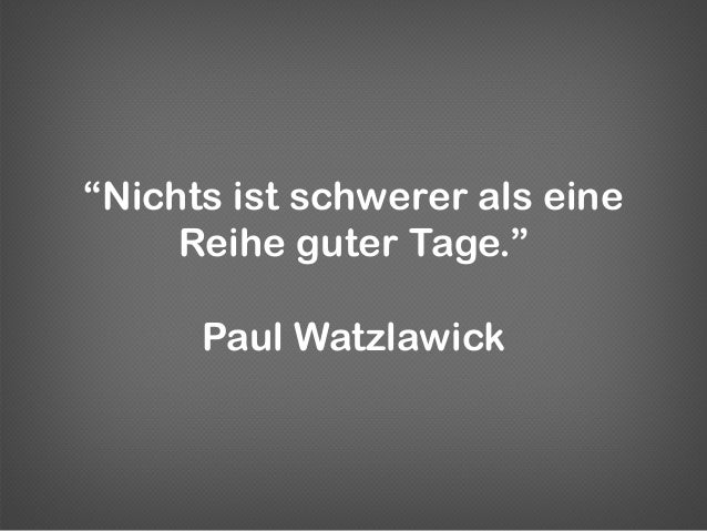 """""""Nichts ist schwerer als eineReihe guter Tage.""""Paul Watzlawick"""