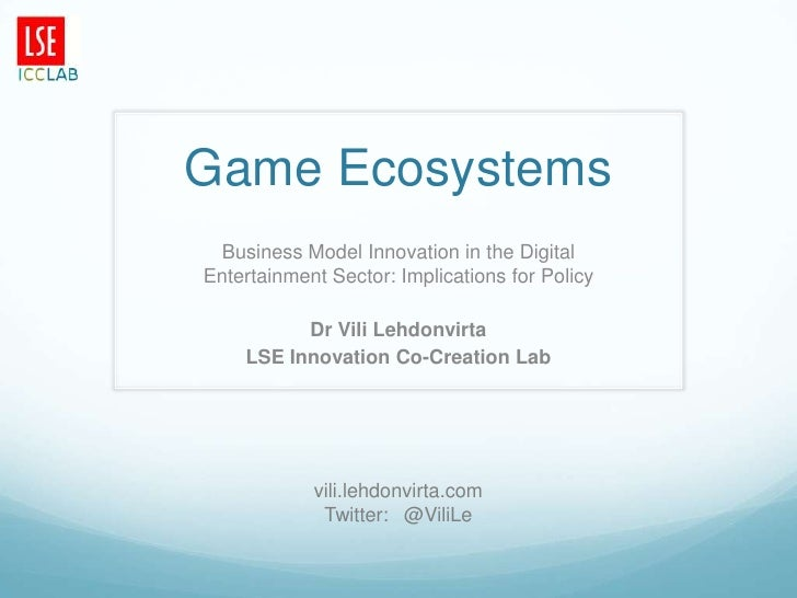 Game Ecosystems Business Model Innovation in the DigitalEntertainment Sector: Implications for Policy          Dr Vili Leh...