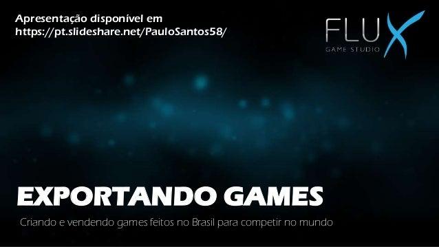 EXPORTANDO GAMES Criando e vendendo games feitos no Brasil para competir no mundo Apresentação disponível em https://pt.sl...