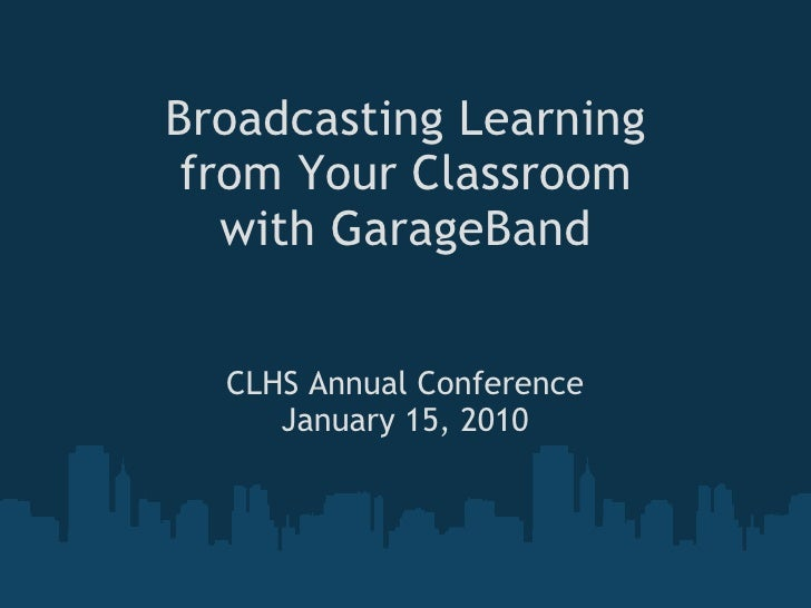 Broadcasting Learning from Your Classroom with GarageBand CLHS Annual Conference January 15, 2010