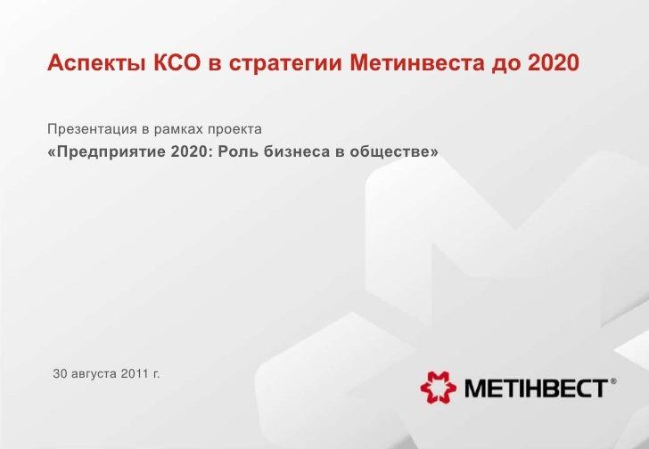Аспекты КСО в стратегии Метинвестадо 2020<br />Презентация в рамках проекта <br />«Предприятие 2020: Роль бизнеса в общест...