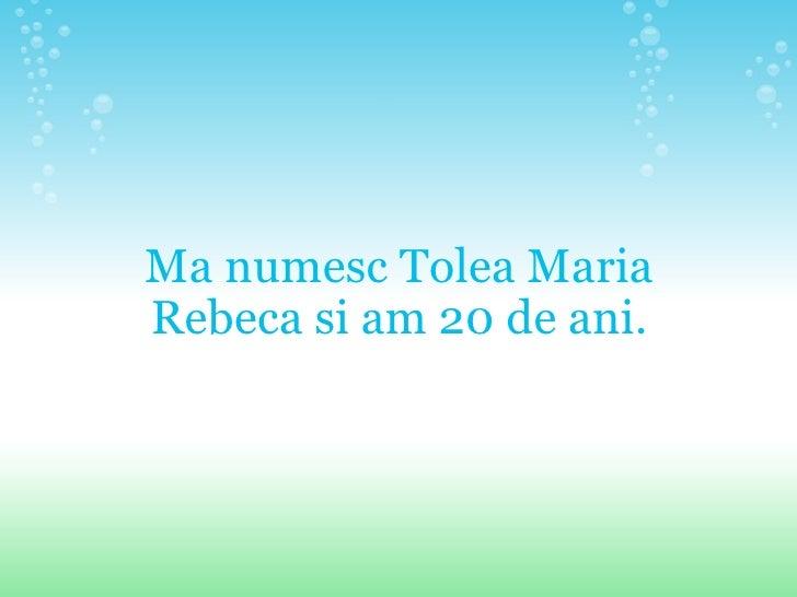 Ma numesc Tolea Maria Rebeca si am 20 de ani.