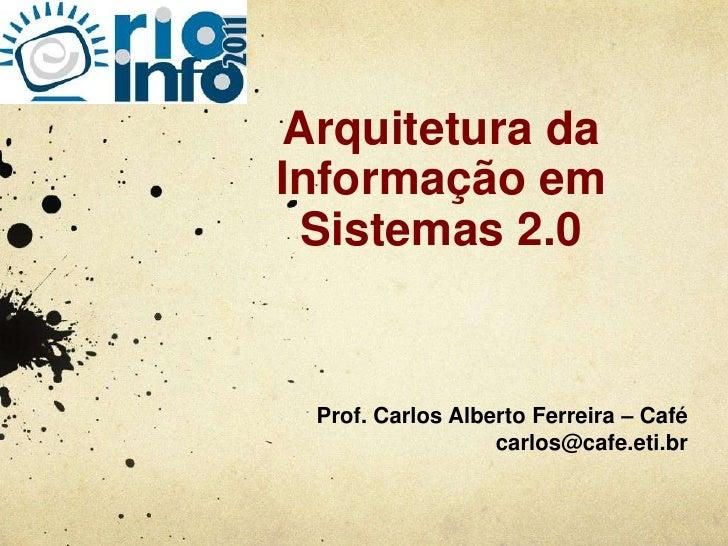 Arquitetura da Informação em Sistemas 2.0<br />Prof. Carlos Alberto Ferreira – Café <br />carlos@cafe.eti.br<br />
