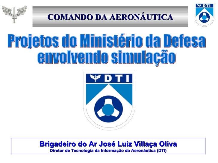 COMANDO DA AERONÁUTICA Projetos do Ministério da Defesa envolvendo simulação Brigadeiro do Ar José Luiz Villaça Oliva Dire...