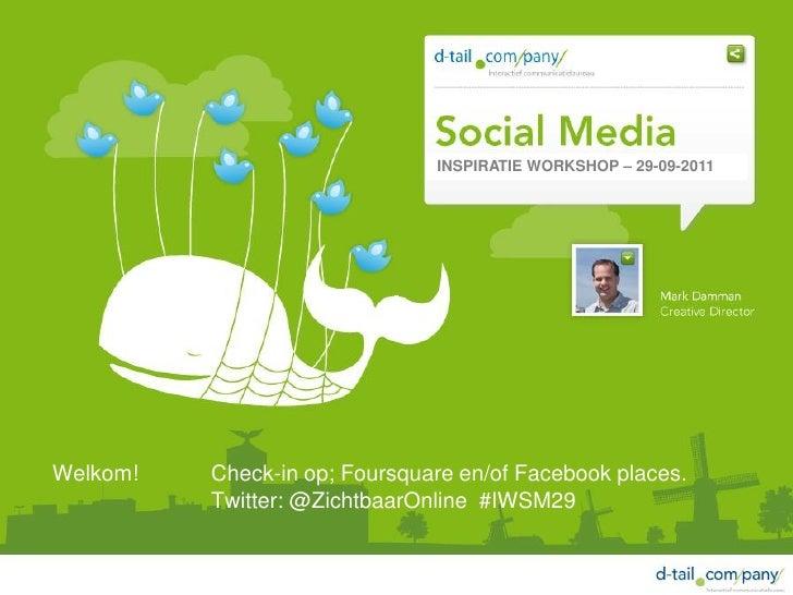 INSPIRATIE WORKSHOP – 29-09-2011Welkom!   Check-in op; Foursquare en/of Facebook places.          Twitter: @ZichtbaarOnlin...