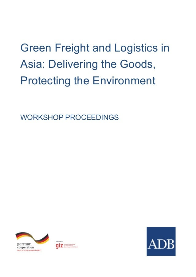 Green Freight and Logistics in Asia: Delivering the Goods, Protecting the Environment WORKSHOP PROCEEDINGS