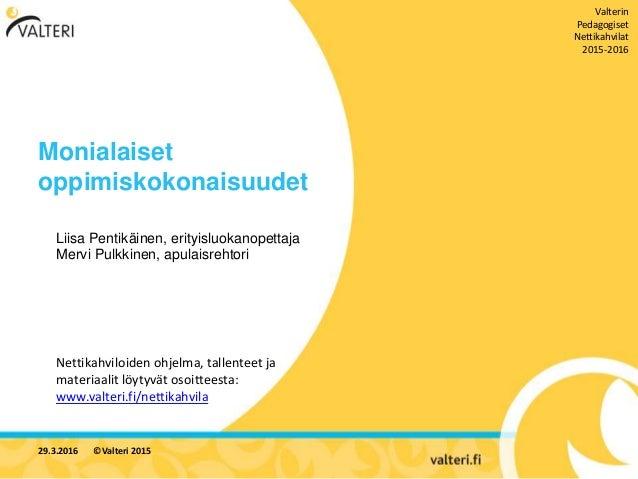 Monialaiset oppimiskokonaisuudet Liisa Pentikäinen, erityisluokanopettaja Mervi Pulkkinen, apulaisrehtori 29.3.2016 ©Valte...