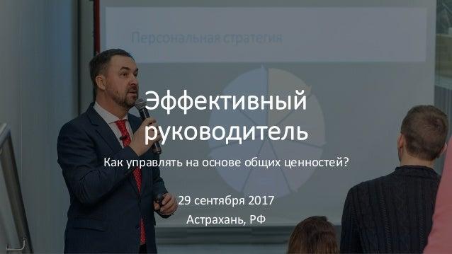 Эффективный руководитель Какуправлятьнаосновеобщихценностей? 29сентября2017 Астрахань,РФ