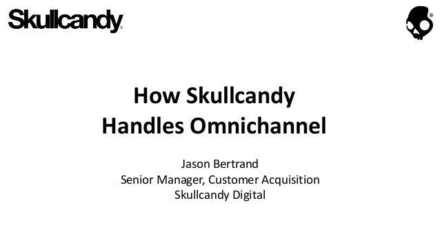 How Skullcandy Handles Omnichannel Jason Bertrand Senior Manager, Customer Acquisition Skullcandy Digital