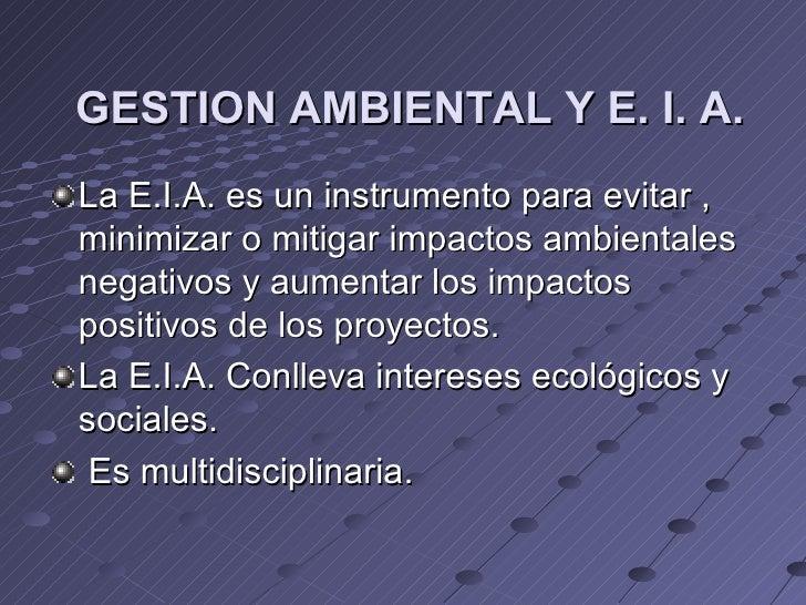 GESTION AMBIENTAL Y E. I. A.La E.I.A. es un instrumento para evitar ,minimizar o mitigar impactos ambientalesnegativos y a...