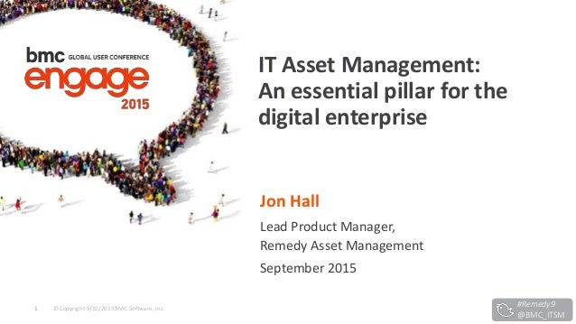 © Copyright 9/10/2015 BMC Software, Inc1 Jon Hall Lead Product Manager, Remedy Asset Management September 2015 IT Asset Ma...