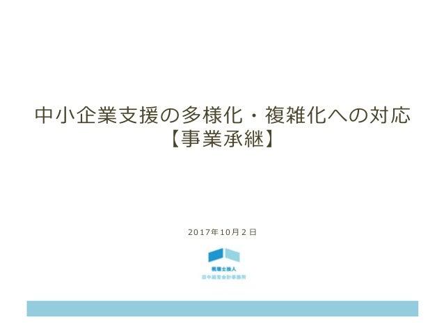 中小企業支援の多様化・複雑化への対応 【事業承継】 2 0 1 7 年 1 0 月 2 日