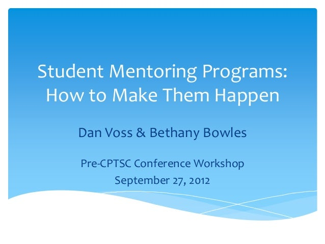 Student Mentoring Programs: How to Make Them Happen Dan Voss & Bethany Bowles Pre-CPTSC Conference Workshop September 27, ...