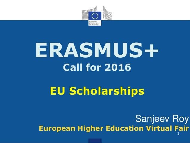 ERASMUS+ Call for 2016 EU Scholarships Sanjeev Roy European Higher Education Virtual Fair 1