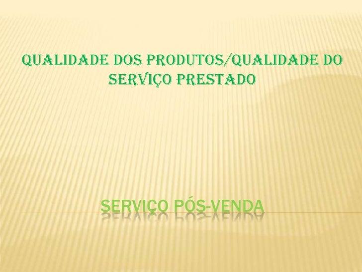 QUALIDADE DOS PRODUTOS/QUALIDADE DO         SERVIÇO PRESTADO        SERVIÇO PÓS-VENDA