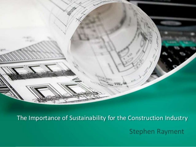 The Importance of Sustainability for the Construction Industry Stephen Rayment