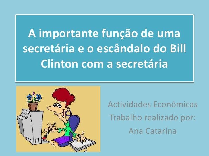 A importante função de umasecretária e o escândalo do Bill    Clinton com a secretária                Actividades Económic...