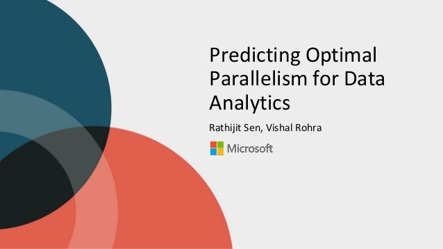 Predicting Optimal Parallelism for Data Analytics Rathijit Sen, Vishal Rohra