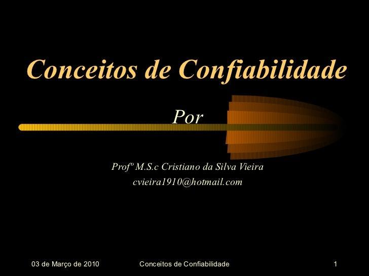 Conceitos de Confiabilidade Por Profº M.S.c Cristiano da Silva Vieira [email_address] 03 de  Março  de 2010 Conceitos de C...