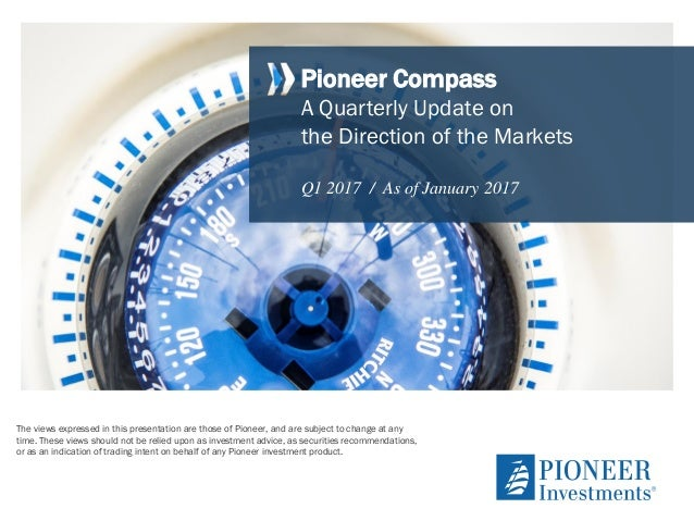 Pioneer Compass A Quarterly Update on the Direction of the Markets Q1 2017 / As of January 2017 The views expressed in thi...