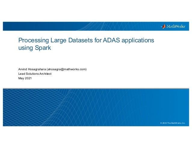 1 © 2020 The MathWorks, Inc. Processing Large Datasets for ADAS applications using Spark Arvind Hosagrahara (ahosagra@math...