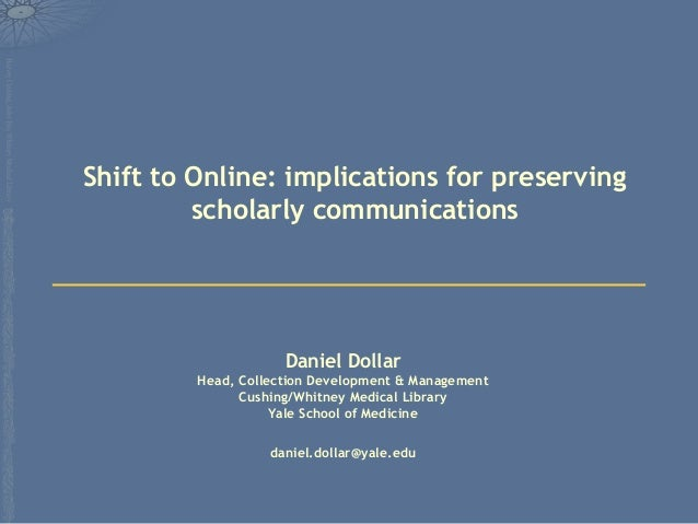 Shift to Online: implications for preserving         scholarly communications                     Daniel Dollar         He...