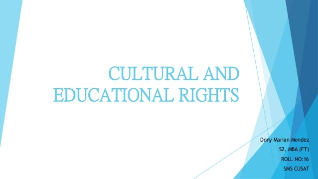 CULTURAL AND EDUCATIONAL RIGHTS Dony Marian Mendez S2, MBA (FT) ROLL NO:16 SMS CUSAT