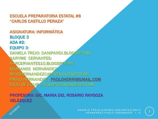 """ESCUELA PREPARATORIA ESTATAL #8 """"CARLOS CASTILLO PERAZA"""" ASIGNATURA: INFORMÁTICA BLOQUE 3 ADA #2: EQUIPO 3: DANIELA TREJO:..."""