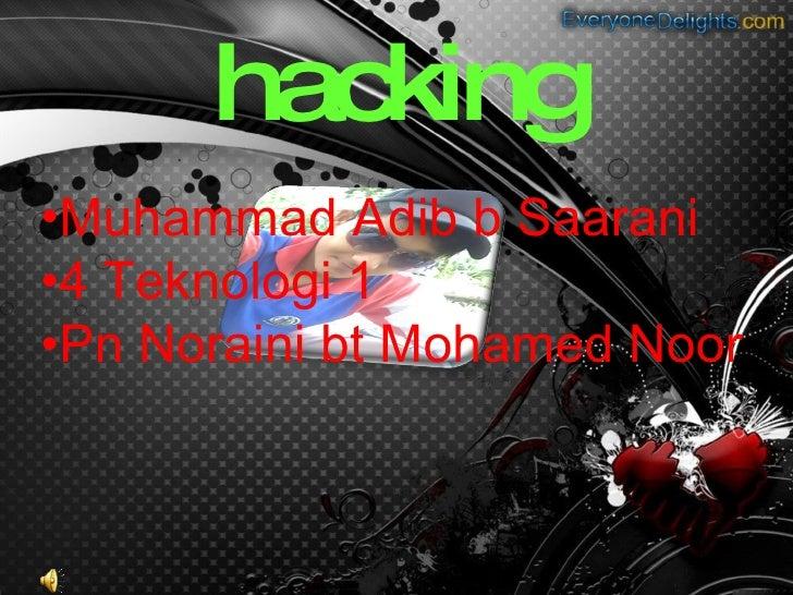 hacking <ul><li>Muhammad Adib b Saarani </li></ul><ul><li>4 Teknologi 1 </li></ul><ul><li>Pn Noraini bt Mohamed Noor </li>...