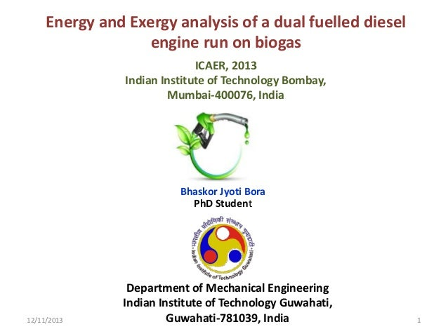 Energy and Exergy analysis of a dual fuelled diesel engine run on biogas ICAER, 2013 Indian Institute of Technology Bombay...