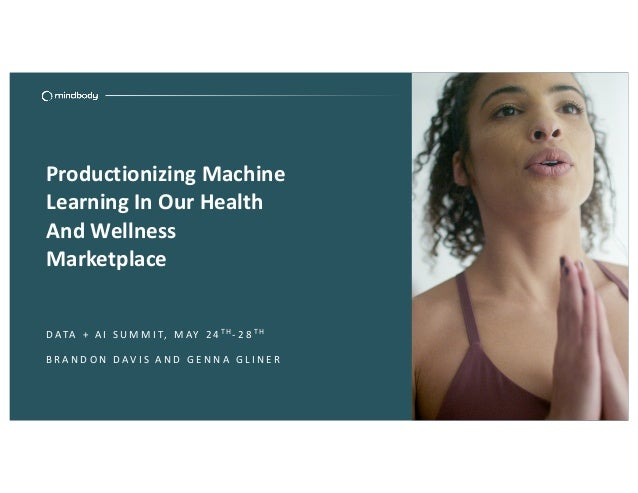 Productionizing Machine Learning In Our Health And Wellness Marketplace D ATA + A I S U M M I T, M AY 2 4 TH- 2 8 TH B R A...