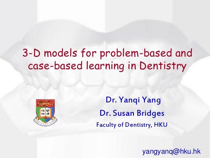 3-D models for problem-based and case-based learning in Dentistry                Dr. Yanqi Yang               Dr. Susan Br...