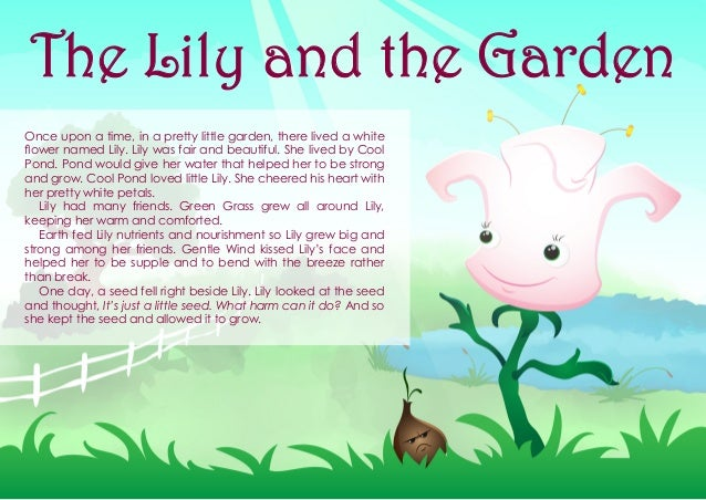 Once upon a time, in a pretty little garden, there lived a white flower named Lily. Lily was fair and beautiful. She lived...