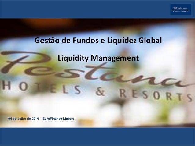 Gestão de Fundos e Liquidez Global Liquidity Management 04 de Julho de 2014 – EuroFinance Lisbon