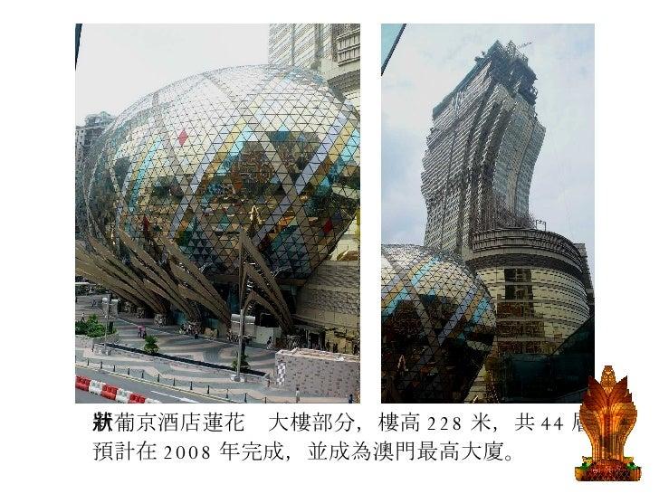 <ul><li>新葡京酒店蓮花狀大樓部分,樓高 228 米,共 44 層, </li></ul><ul><li>預計在 2008 年完成,並成為澳門最高大廈。  </li></ul>