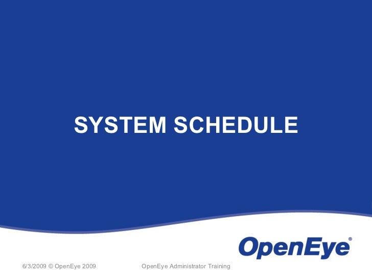 SYSTEM SCHEDULE6/3/2009 © OpenEye 2009   OpenEye Administrator Training