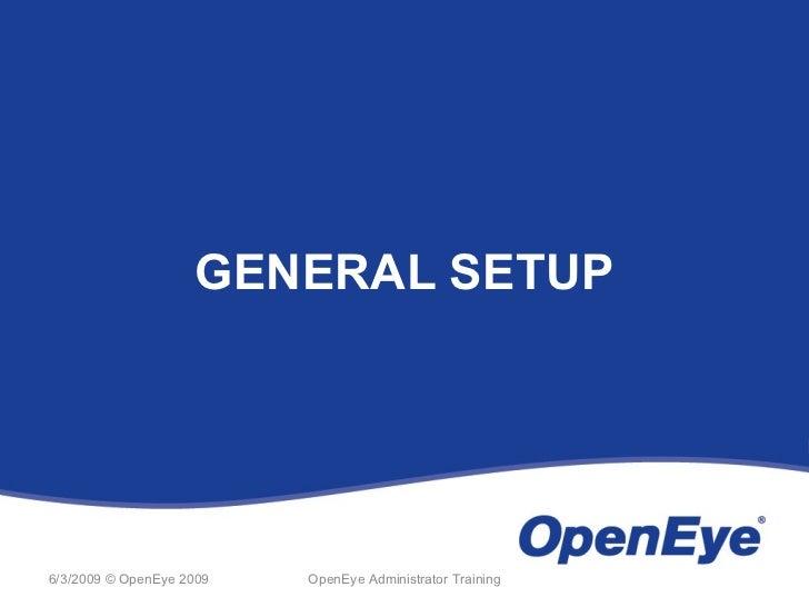 GENERAL SETUP6/3/2009 © OpenEye 2009   OpenEye Administrator Training