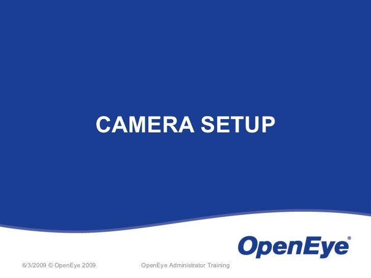 CAMERA SETUP6/3/2009 © OpenEye 2009   OpenEye Administrator Training