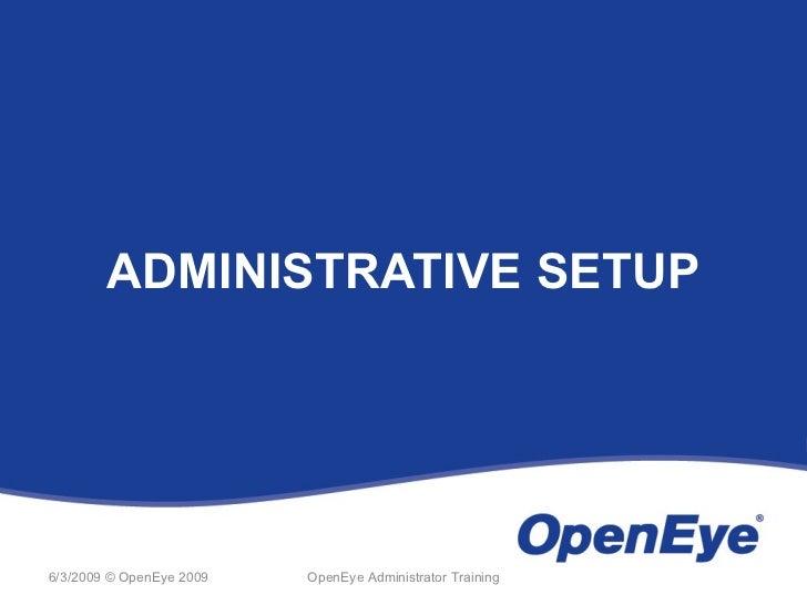 ADMINISTRATIVE SETUP6/3/2009 © OpenEye 2009   OpenEye Administrator Training
