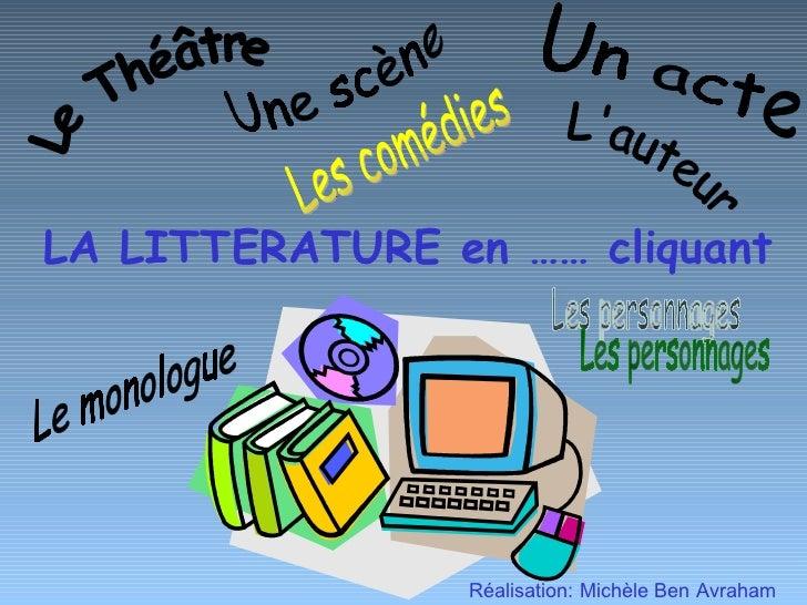LA LITTERATURE en …… cliquant Réalisation: Michèle Ben Avraham Un acte Le Théâtre Une scène L'auteur Le monologue Les pers...