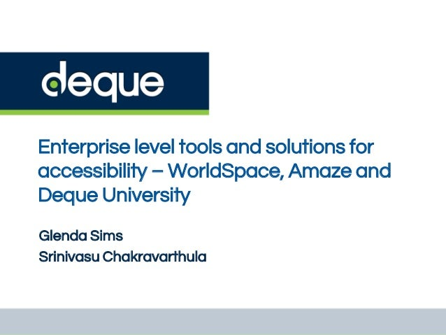 Enterprise level tools and solutions for accessibility – WorldSpace, Amaze and Deque University Glenda Sims Srinivasu Chak...