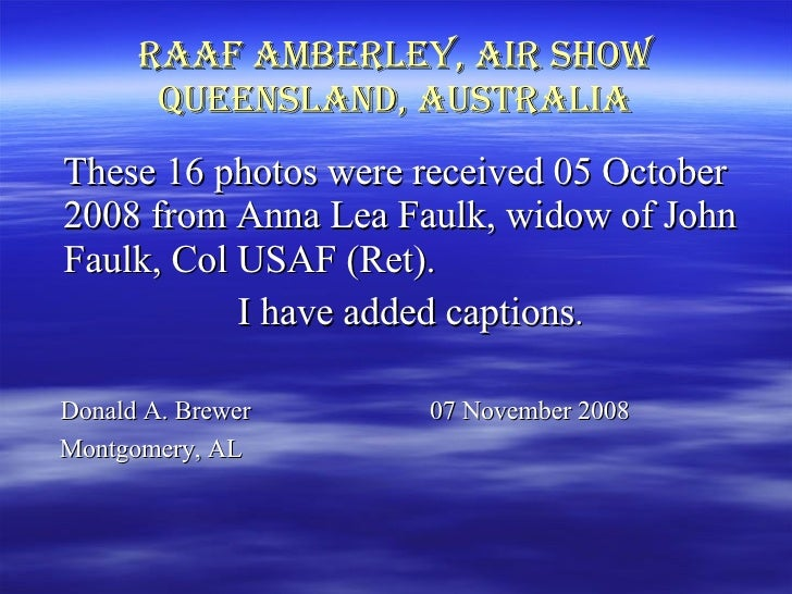 Raaf Amberley, Air Show Queensland, Australia <ul><li>These 16 photos were received 05 October 2008 from Anna Lea Faulk, w...